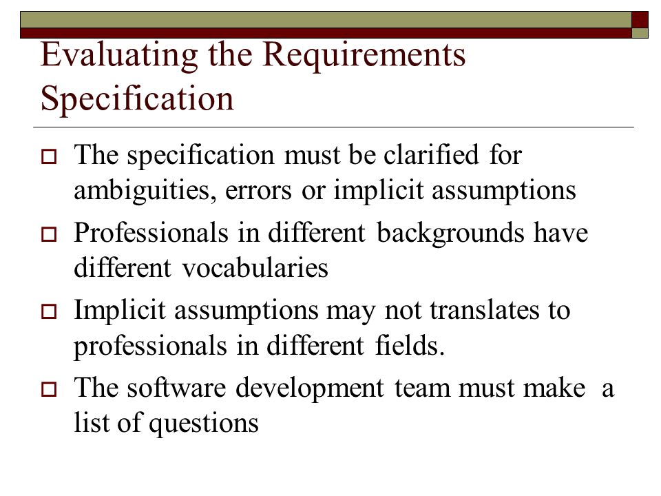 Evaluating the Requirements Specification  The specification must be clarified for ambiguities, errors or implicit assumptions  Professionals in dif