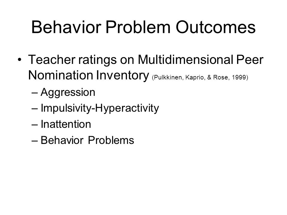Behavior Problem Outcomes Teacher ratings on Multidimensional Peer Nomination Inventory (Pulkkinen, Kaprio, & Rose, 1999) –Aggression –Impulsivity-Hyperactivity –Inattention –Behavior Problems