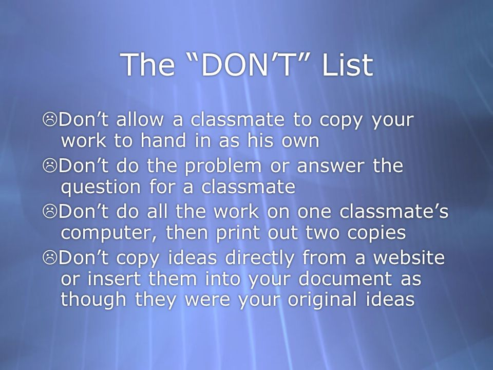 The DON'T List  Don't allow a classmate to copy your work to hand in as his own  Don't do the problem or answer the question for a classmate  Don't do all the work on one classmate's computer, then print out two copies  Don't copy ideas directly from a website or insert them into your document as though they were your original ideas  Don't allow a classmate to copy your work to hand in as his own  Don't do the problem or answer the question for a classmate  Don't do all the work on one classmate's computer, then print out two copies  Don't copy ideas directly from a website or insert them into your document as though they were your original ideas
