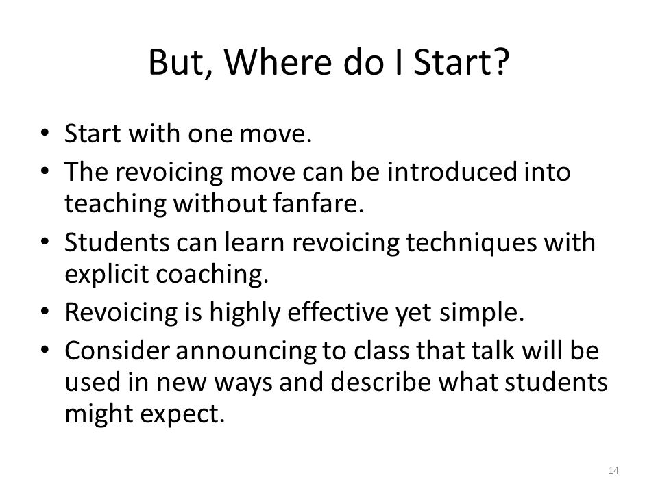 But, Where do I Start? Start with one move. The revoicing move can be introduced into teaching without fanfare. Students can learn revoicing technique