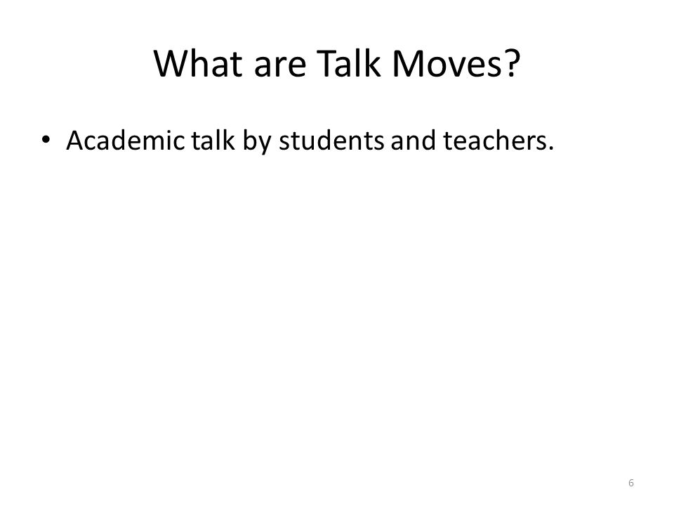 What are Talk Moves? Academic talk by students and teachers. 6