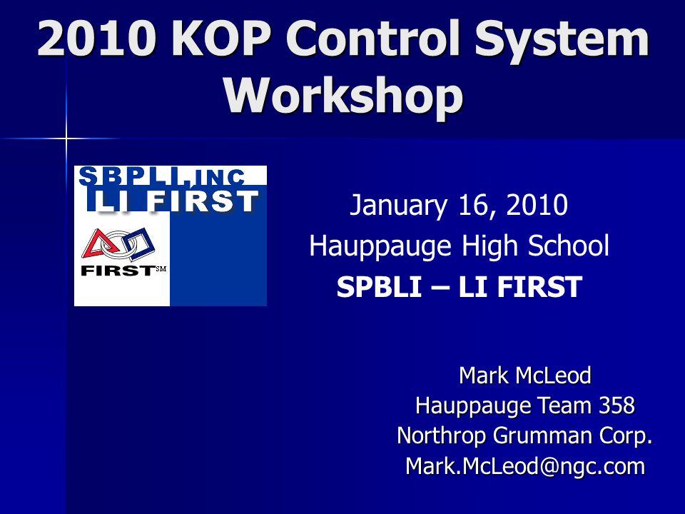 2010 KOP Control System Workshop January 16, 2010 Hauppauge High School SPBLI – LI FIRST Mark McLeod Hauppauge Team 358 Northrop Grumman Corp.