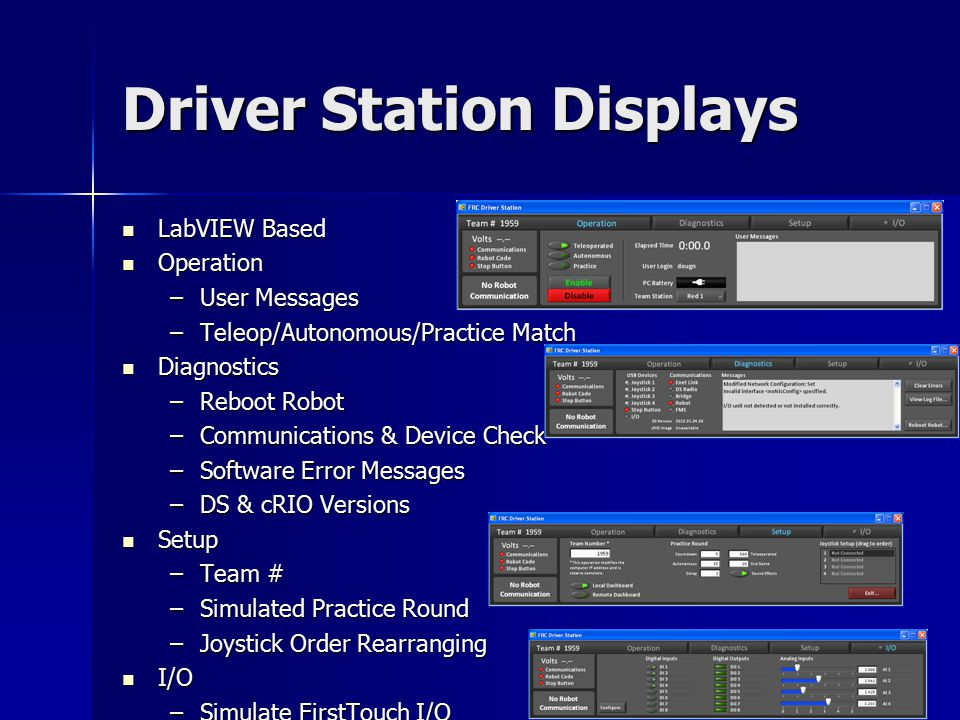 Driver Station Displays LabVIEW Based LabVIEW Based Operation Operation –User Messages –Teleop/Autonomous/Practice Match Diagnostics Diagnostics –Reboot Robot –Communications & Device Check –Software Error Messages –DS & cRIO Versions Setup Setup –Team # –Simulated Practice Round –Joystick Order Rearranging I/O I/O –Simulate FirstTouch I/O