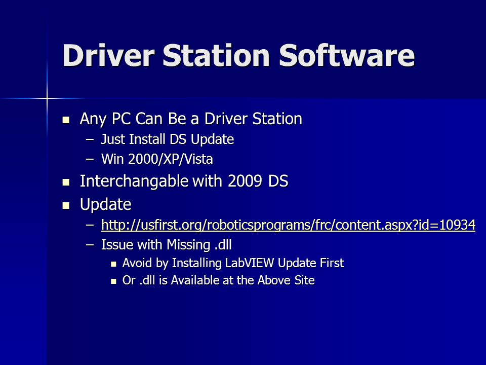 Driver Station Software Any PC Can Be a Driver Station Any PC Can Be a Driver Station –Just Install DS Update –Win 2000/XP/Vista Interchangable with 2009 DS Interchangable with 2009 DS Update Update –http://usfirst.org/roboticsprograms/frc/content.aspx?id=10934 http://usfirst.org/roboticsprograms/frc/content.aspx?id=10934 –Issue with Missing.dll Avoid by Installing LabVIEW Update First Avoid by Installing LabVIEW Update First Or.dll is Available at the Above Site Or.dll is Available at the Above Site