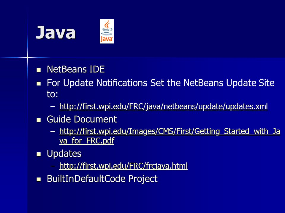 Java NetBeans IDE NetBeans IDE For Update Notifications Set the NetBeans Update Site to: – –http://first.wpi.edu/FRC/java/netbeans/update/updates.xmlhttp://first.wpi.edu/FRC/java/netbeans/update/updates.xml Guide Document Guide Document –http://first.wpi.edu/Images/CMS/First/Getting_Started_with_Ja va_for_FRC.pdf http://first.wpi.edu/Images/CMS/First/Getting_Started_with_Ja va_for_FRC.pdfhttp://first.wpi.edu/Images/CMS/First/Getting_Started_with_Ja va_for_FRC.pdf Updates Updates –http://first.wpi.edu/FRC/frcjava.html http://first.wpi.edu/FRC/frcjava.html BuiltInDefaultCode Project BuiltInDefaultCode Project