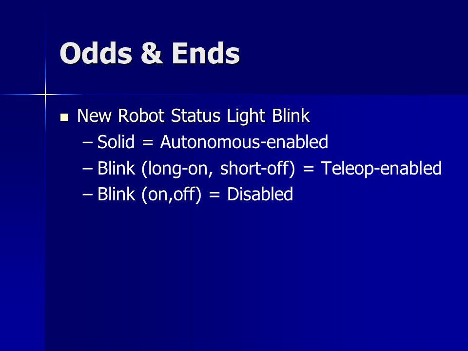 Odds & Ends New Robot Status Light Blink New Robot Status Light Blink – –Solid = Autonomous-enabled – –Blink (long-on, short-off) = Teleop-enabled – –Blink (on,off) = Disabled