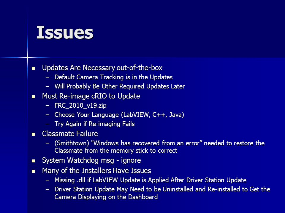 Issues Updates Are Necessary out-of-the-box Updates Are Necessary out-of-the-box –Default Camera Tracking is in the Updates –Will Probably Be Other Required Updates Later Must Re-image cRIO to Update Must Re-image cRIO to Update –FRC_2010_v19.zip –Choose Your Language (LabVIEW, C++, Java) –Try Again if Re-imaging Fails Classmate Failure Classmate Failure –(Smithtown) Windows has recovered from an error needed to restore the Classmate from the memory stick to correct System Watchdog msg - ignore System Watchdog msg - ignore Many of the Installers Have Issues Many of the Installers Have Issues –Missing.dll if LabVIEW Update is Applied After Driver Station Update –Driver Station Update May Need to be Uninstalled and Re-installed to Get the Camera Displaying on the Dashboard