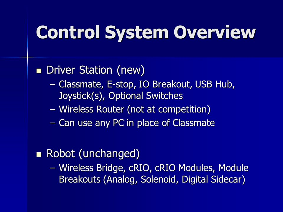 Control System Overview Driver Station (new) Driver Station (new) –Classmate, E-stop, IO Breakout, USB Hub, Joystick(s), Optional Switches –Wireless Router (not at competition) –Can use any PC in place of Classmate Robot (unchanged) Robot (unchanged) –Wireless Bridge, cRIO, cRIO Modules, Module Breakouts (Analog, Solenoid, Digital Sidecar)