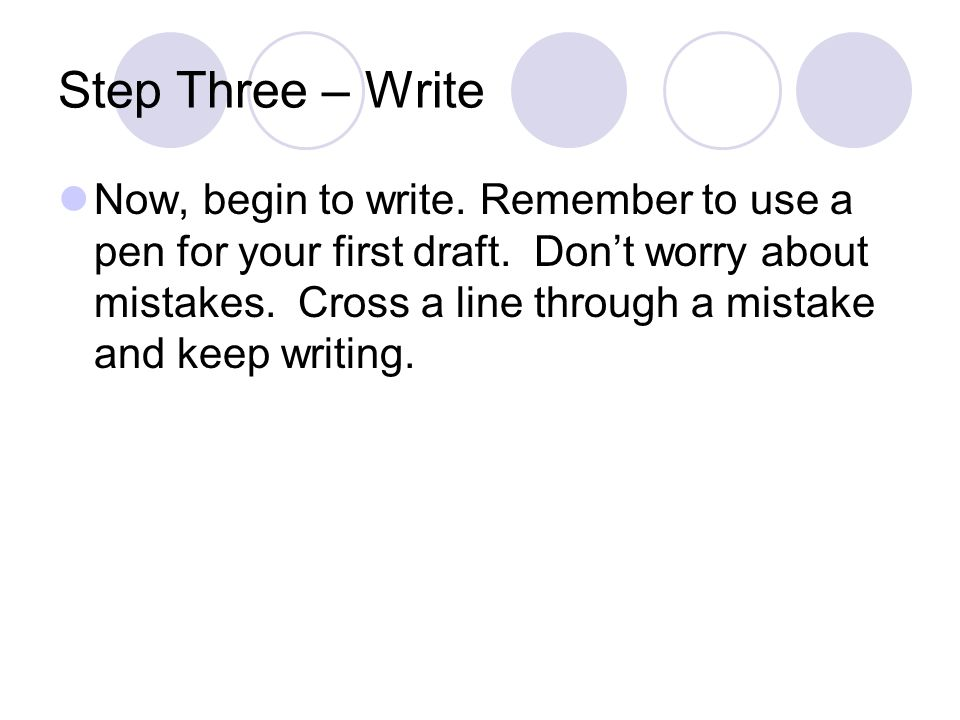 Step Three – Write Now, begin to write. Remember to use a pen for your first draft. Don't worry about mistakes. Cross a line through a mistake and kee