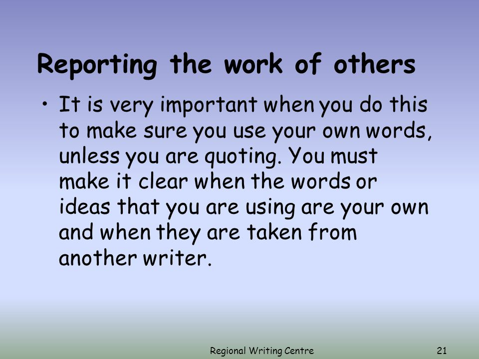Regional Writing Centre21 Reporting the work of others It is very important when you do this to make sure you use your own words, unless you are quoting.