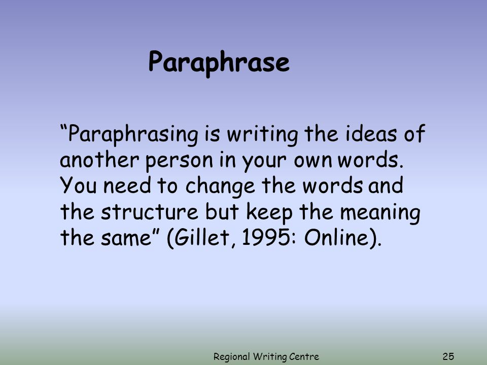Regional Writing Centre25 Paraphrase Paraphrasing is writing the ideas of another person in your own words.