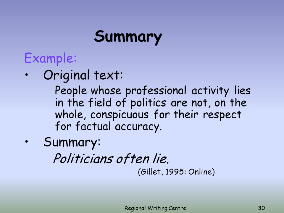 Regional Writing Centre30 Summary Example: Original text: People whose professional activity lies in the field of politics are not, on the whole, conspicuous for their respect for factual accuracy.