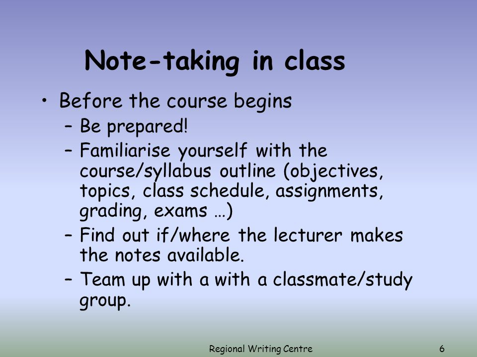 Regional Writing Centre6 Note-taking in class Before the course begins –Be prepared.