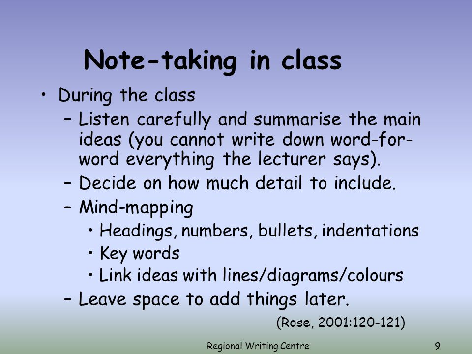 Regional Writing Centre9 Note-taking in class During the class –Listen carefully and summarise the main ideas (you cannot write down word-for- word everything the lecturer says).