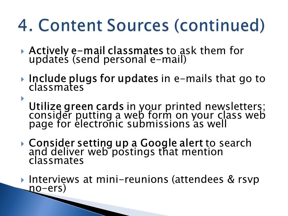  Actively e-mail classmates to ask them for updates (send personal e-mail)  Include plugs for updates in e-mails that go to classmates  Utilize green cards in your printed newsletters; consider putting a web form on your class web page for electronic submissions as well  Consider setting up a Google alert to search and deliver web postings that mention classmates  Interviews at mini-reunions (attendees & rsvp no-ers)