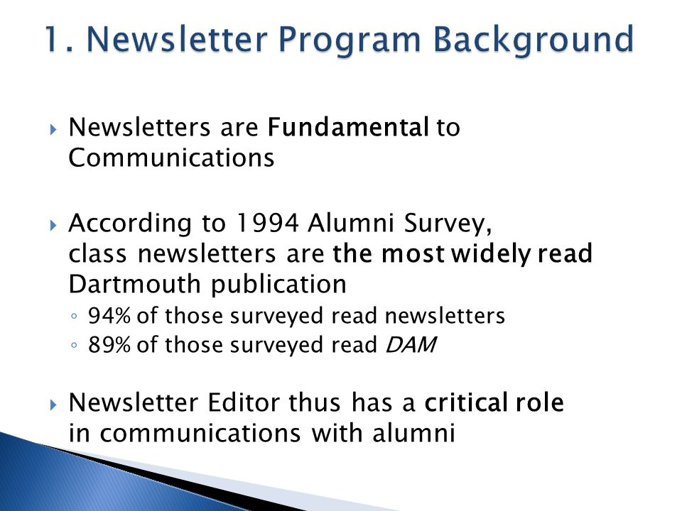  Newsletters are Fundamental to Communications  According to 1994 Alumni Survey, class newsletters are the most widely read Dartmouth publication ◦ 94% of those surveyed read newsletters ◦ 89% of those surveyed read DAM  Newsletter Editor thus has a critical role in communications with alumni