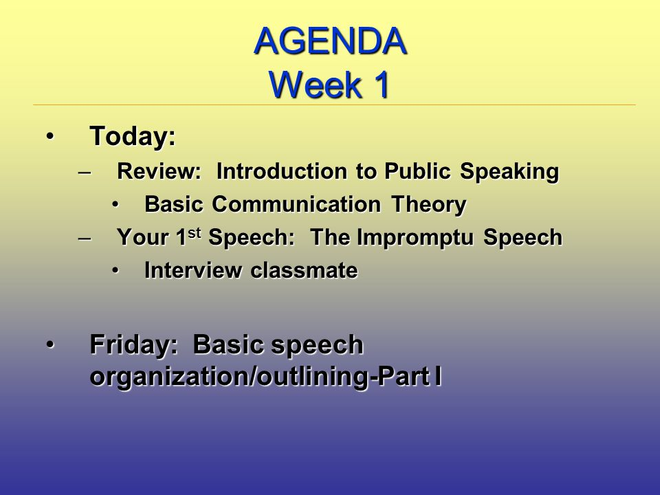 AGENDA Week 1 Today:Today: –Review: Introduction to Public Speaking Basic Communication TheoryBasic Communication Theory –Your 1 st Speech: The Impromptu Speech Interview classmateInterview classmate Friday: Basic speech organization/outlining-Part IFriday: Basic speech organization/outlining-Part I