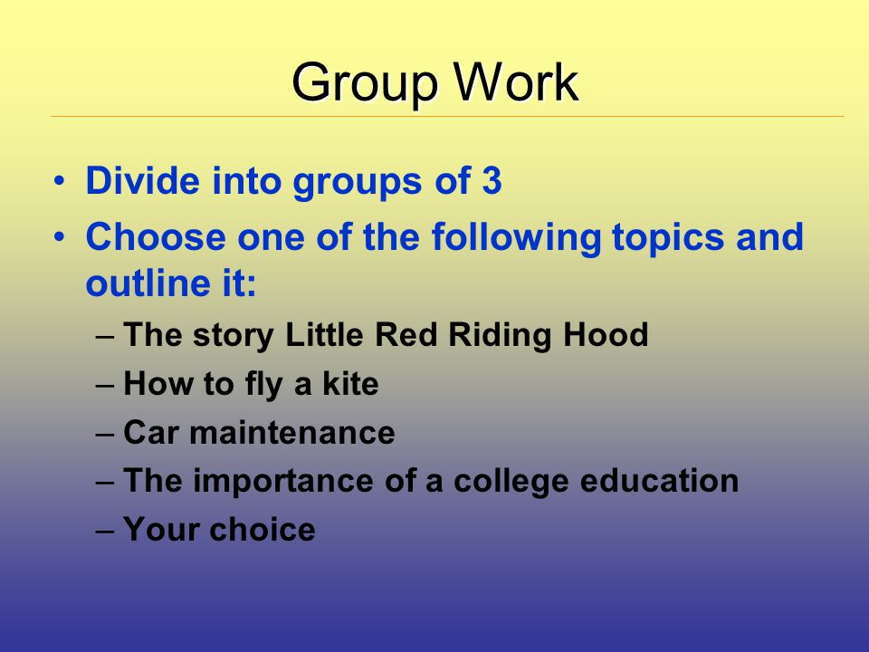 Group Work Divide into groups of 3 Choose one of the following topics and outline it: –The story Little Red Riding Hood –How to fly a kite –Car maintenance –The importance of a college education –Your choice