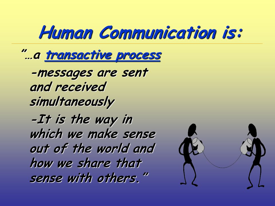 Human Communication is: …a transactive process -messages are sent and received simultaneously -messages are sent and received simultaneously -It is the way in which we make sense out of the world and how we share that sense with others. -It is the way in which we make sense out of the world and how we share that sense with others.