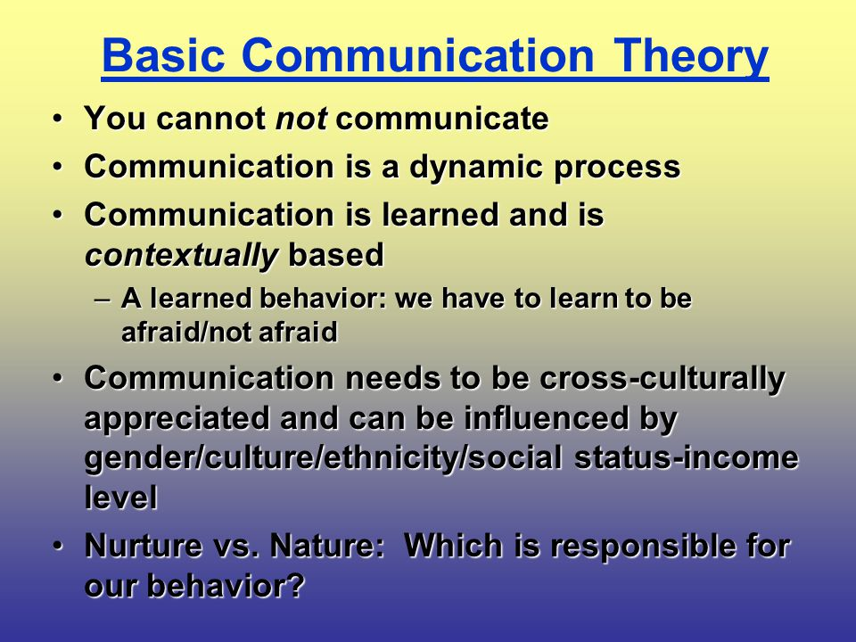 Basic Communication Theory You cannot not communicateYou cannot not communicate Communication is a dynamic processCommunication is a dynamic process Communication is learned and is contextually basedCommunication is learned and is contextually based –A learned behavior: we have to learn to be afraid/not afraid Communication needs to be cross-culturally appreciated and can be influenced by gender/culture/ethnicity/social status-income levelCommunication needs to be cross-culturally appreciated and can be influenced by gender/culture/ethnicity/social status-income level Nurture vs.
