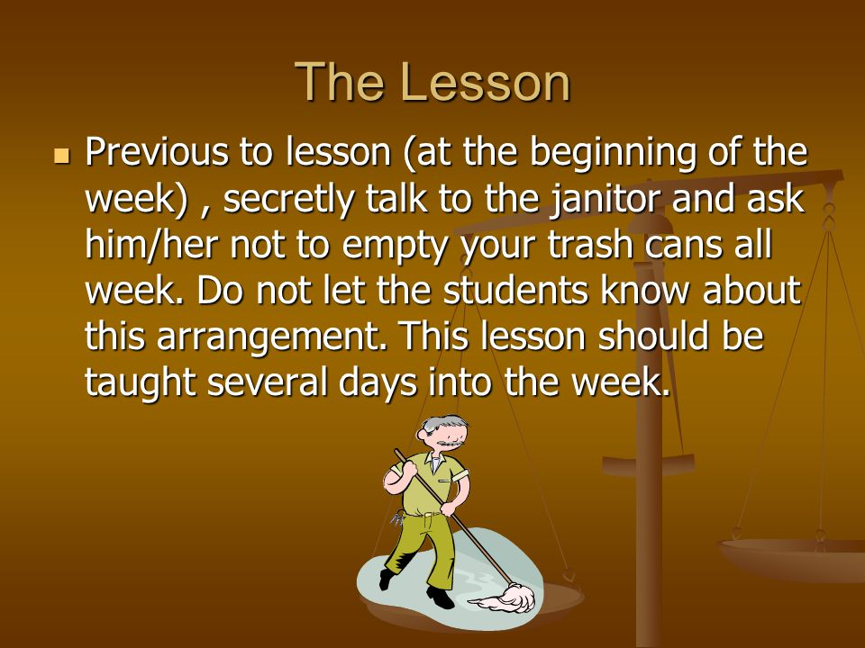 The Lesson Previous to lesson (at the beginning of the week), secretly talk to the janitor and ask him/her not to empty your trash cans all week.