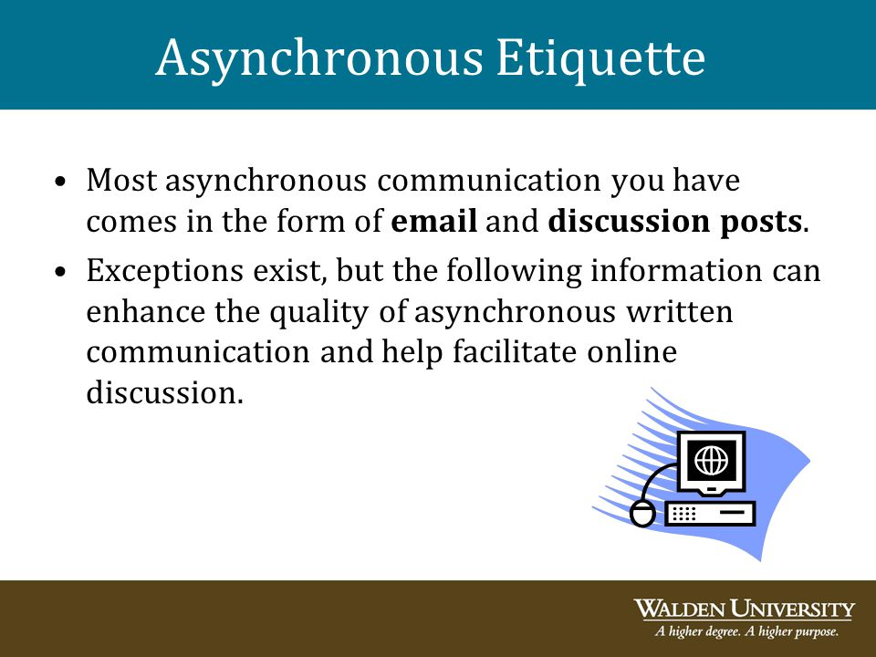 Asynchronous Etiquette Most asynchronous communication you have comes in the form of email and discussion posts. Exceptions exist, but the following i