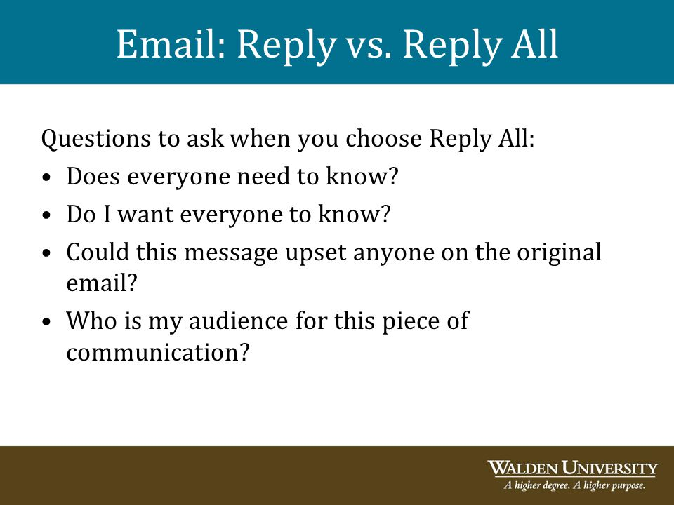Email: Reply vs. Reply All Questions to ask when you choose Reply All: Does everyone need to know? Do I want everyone to know? Could this message upse