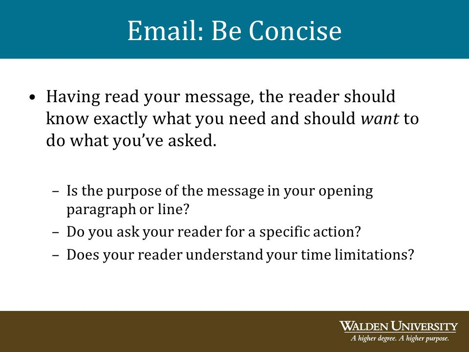 Email: Be Concise Having read your message, the reader should know exactly what you need and should want to do what you've asked. –Is the purpose of t