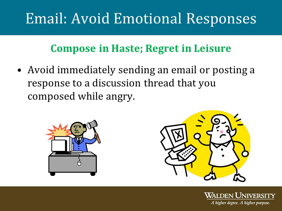 Email: Avoid Emotional Responses Compose in Haste; Regret in Leisure Avoid immediately sending an email or posting a response to a discussion thread t