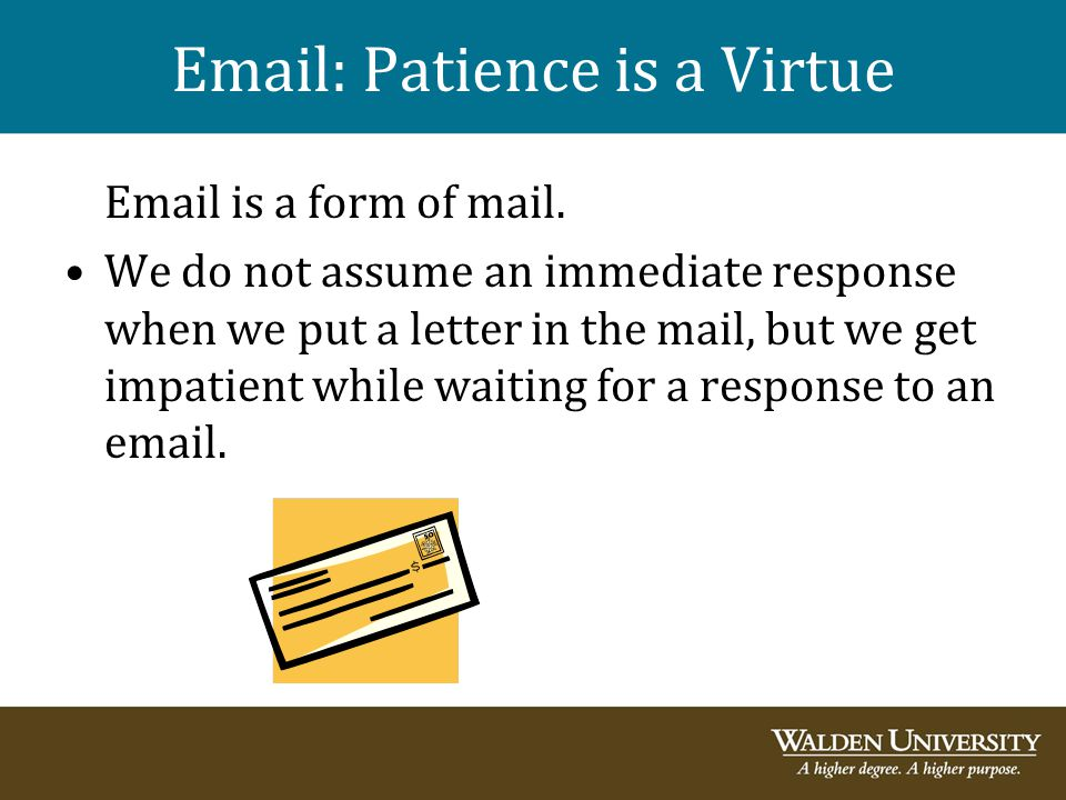 Email: Patience is a Virtue Email is a form of mail. We do not assume an immediate response when we put a letter in the mail, but we get impatient whi