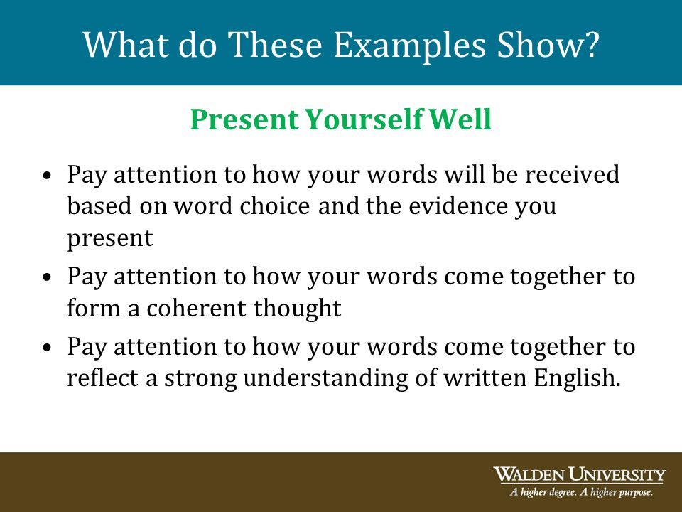 What do These Examples Show? Present Yourself Well Pay attention to how your words will be received based on word choice and the evidence you present