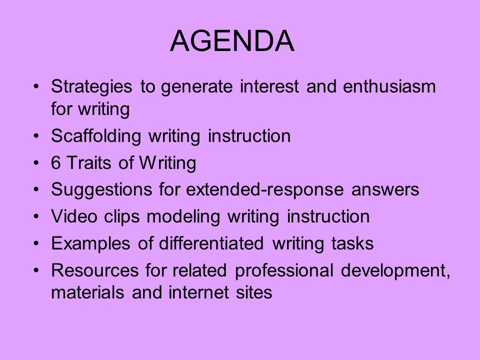 Strategies to generate interest and enthusiasm for writing Scaffolding writing instruction 6 Traits of Writing Suggestions for extended-response answers Video clips modeling writing instruction Examples of differentiated writing tasks Resources for related professional development, materials and internet sites AGENDA