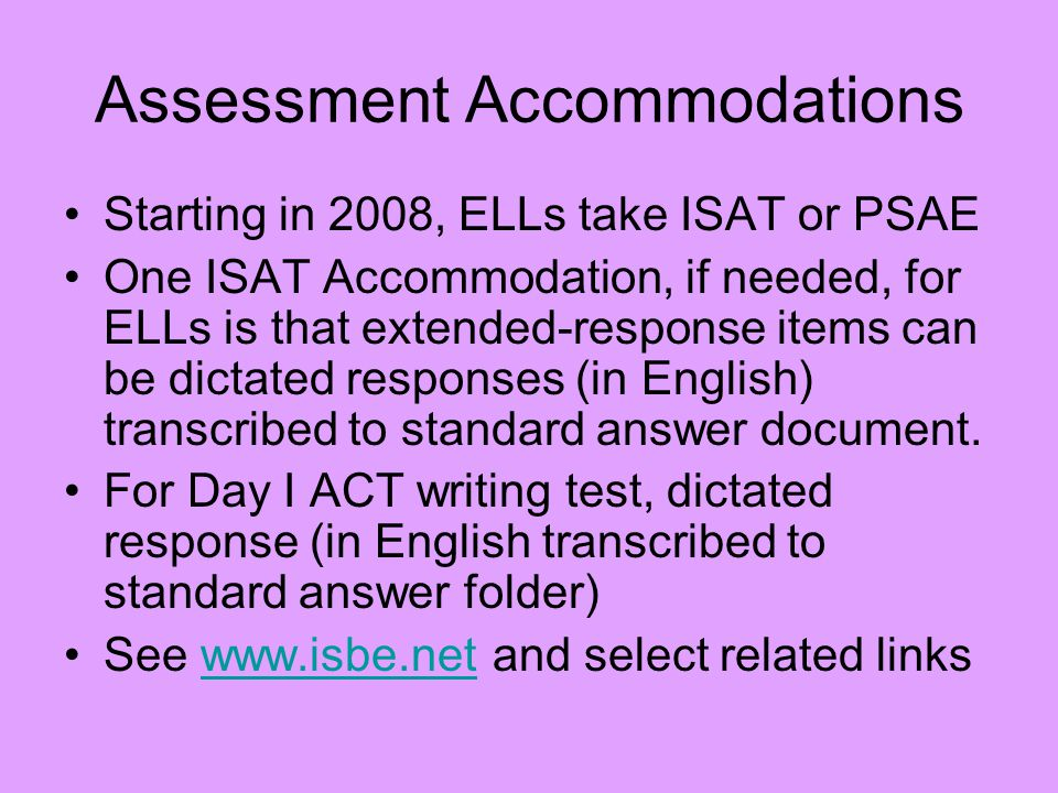 Assessment Accommodations Starting in 2008, ELLs take ISAT or PSAE One ISAT Accommodation, if needed, for ELLs is that extended-response items can be dictated responses (in English) transcribed to standard answer document.