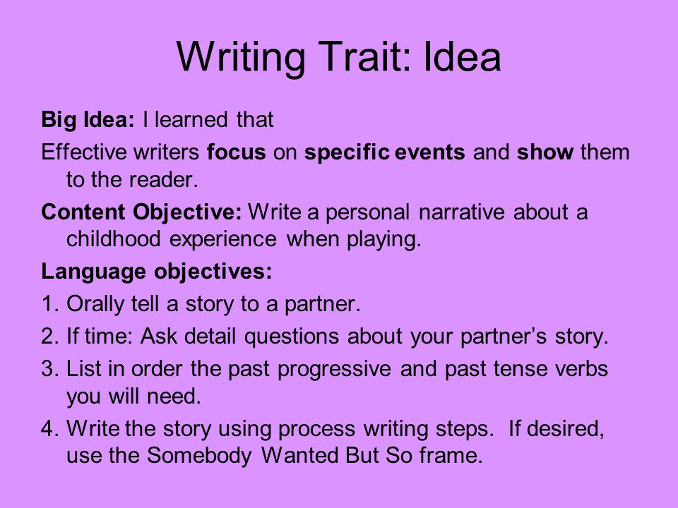 Writing Trait: Idea Big Idea: I learned that Effective writers focus on specific events and show them to the reader.