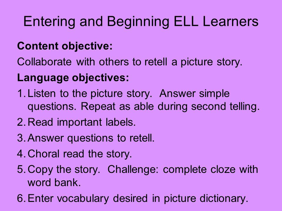 Entering and Beginning ELL Learners Content objective: Collaborate with others to retell a picture story.