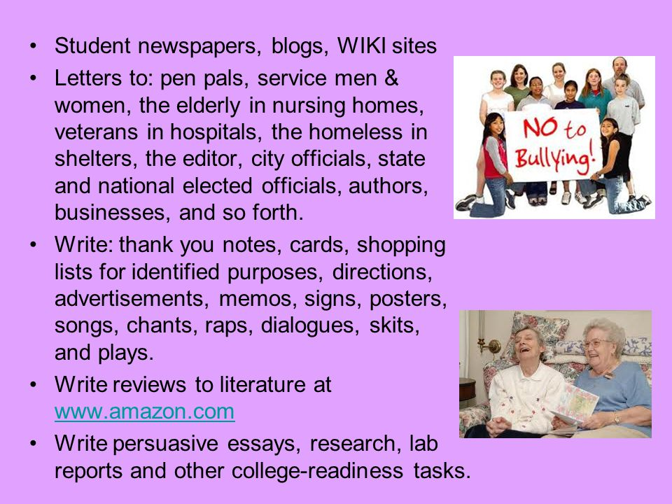 Student newspapers, blogs, WIKI sites Letters to: pen pals, service men & women, the elderly in nursing homes, veterans in hospitals, the homeless in shelters, the editor, city officials, state and national elected officials, authors, businesses, and so forth.