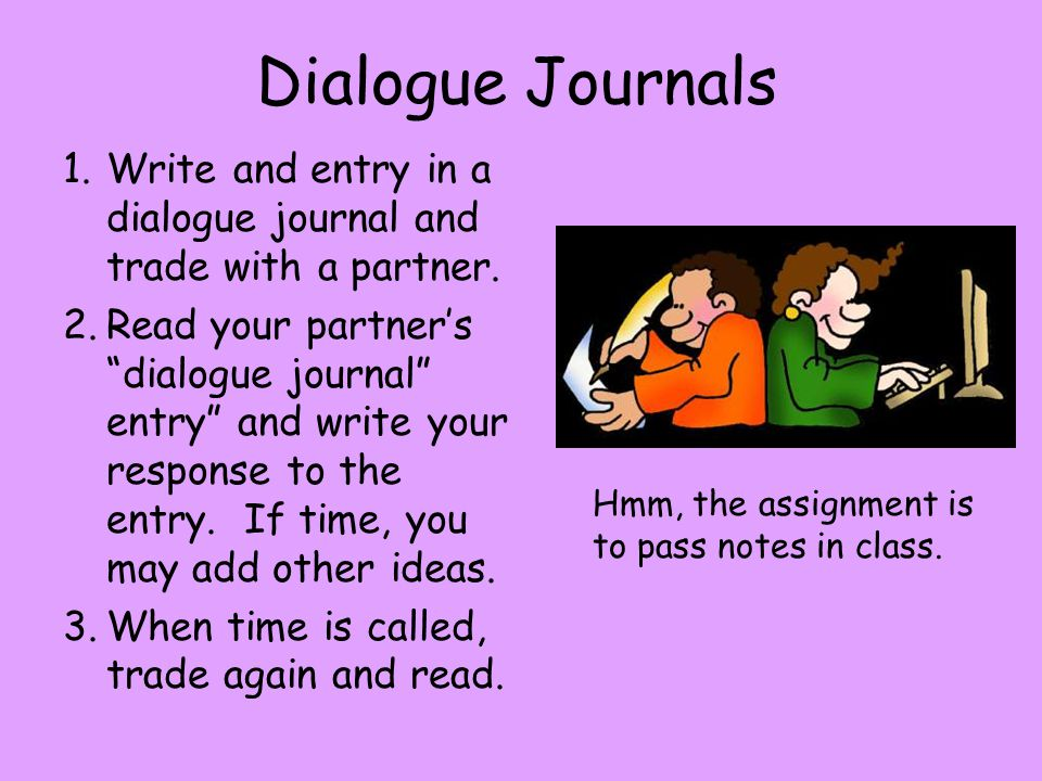 Dialogue Journals 1.Write and entry in a dialogue journal and trade with a partner.