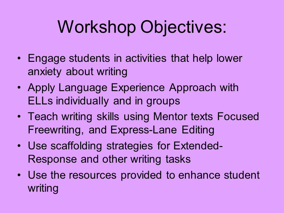 Workshop Objectives: Engage students in activities that help lower anxiety about writing Apply Language Experience Approach with ELLs individually and in groups Teach writing skills using Mentor texts Focused Freewriting, and Express-Lane Editing Use scaffolding strategies for Extended- Response and other writing tasks Use the resources provided to enhance student writing