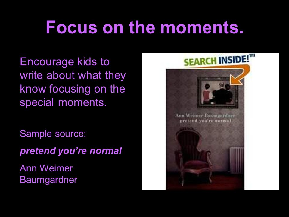 Focus on the moments. Encourage kids to write about what they know focusing on the special moments.