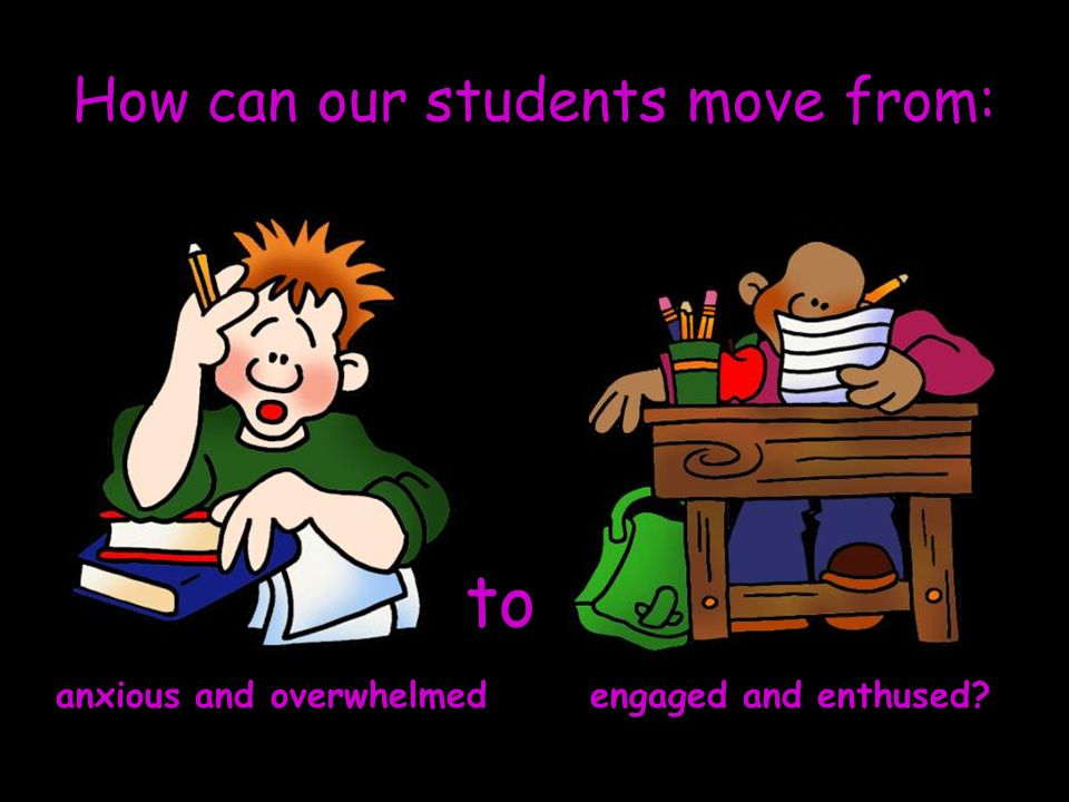 How can our students move from: to anxious and overwhelmed engaged and enthused?