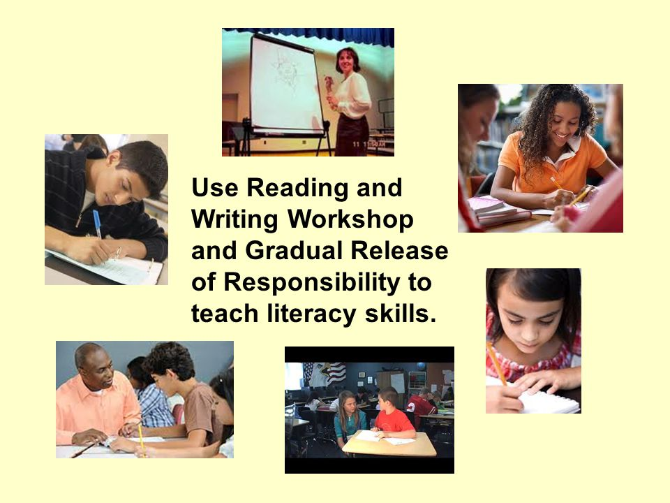 Use Reading and Writing Workshop and Gradual Release of Responsibility to teach literacy skills.