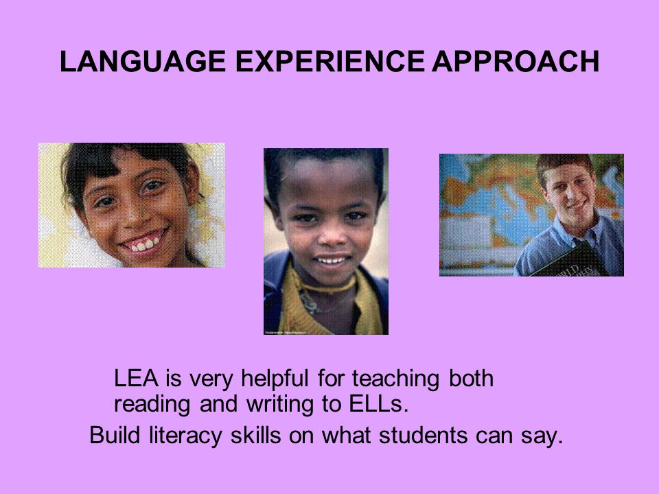LANGUAGE EXPERIENCE APPROACH LEA is very helpful for teaching both reading and writing to ELLs.