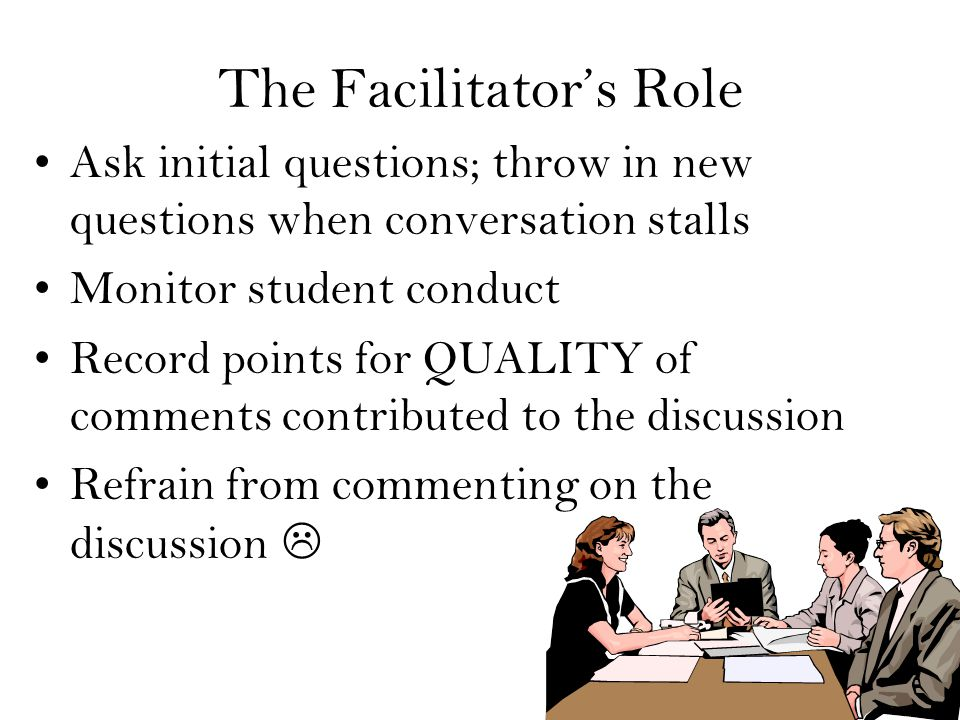 The Facilitator's Role Ask initial questions; throw in new questions when conversation stalls Monitor student conduct Record points for QUALITY of comments contributed to the discussion Refrain from commenting on the discussion 