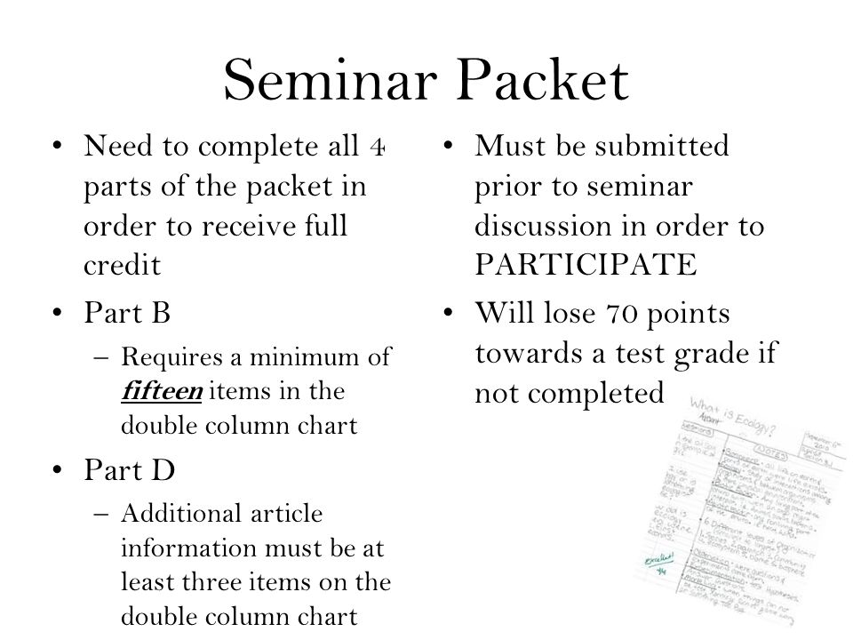 Seminar Packet Need to complete all 4 parts of the packet in order to receive full credit Part B –Requires a minimum of fifteen items in the double column chart Part D –Additional article information must be at least three items on the double column chart Must be submitted prior to seminar discussion in order to PARTICIPATE Will lose 70 points towards a test grade if not completed