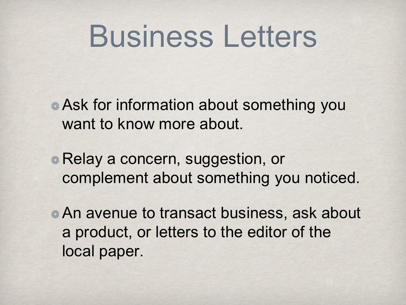 Business Letters Ask for information about something you want to know more about. Relay a concern, suggestion, or complement about something you notic