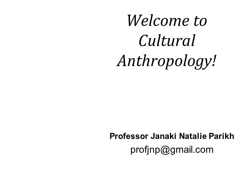 Welcome to Cultural Anthropology! Professor Janaki Natalie Parikh profjnp@gmail.com