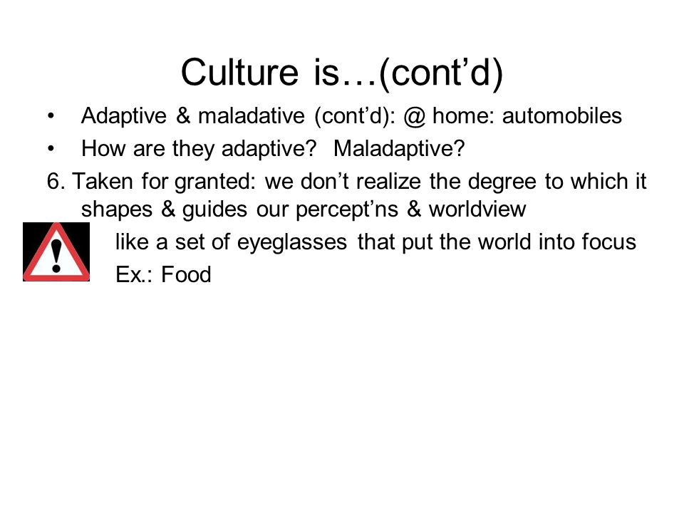 Culture is…(cont'd) Adaptive & maladative (cont'd): @ home: automobiles How are they adaptive.