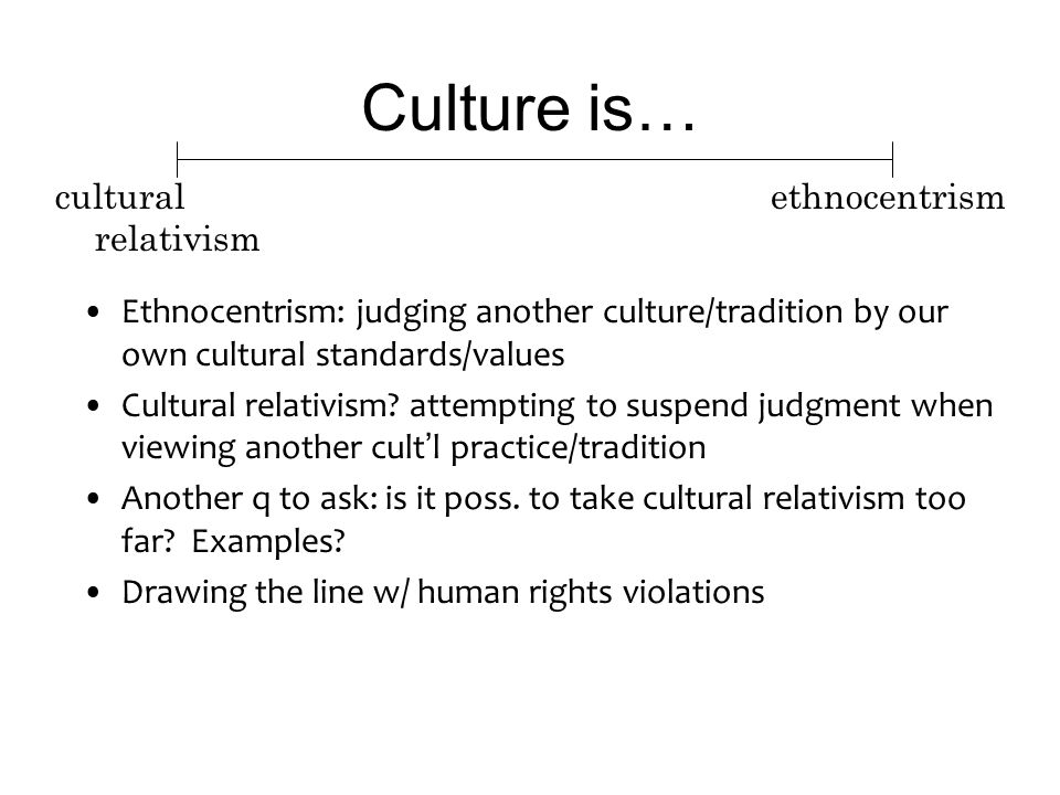 Culture is… Ethnocentrism: judging another culture/tradition by our own cultural standards/values Cultural relativism.