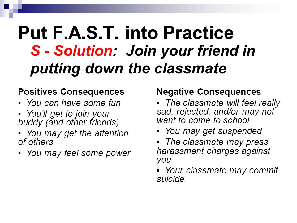 Put F.A.S.T. into Practice S - Solution: Join your friend in putting down the classmate Positives Consequences ▪ You can have some fun ▪ You'll get to