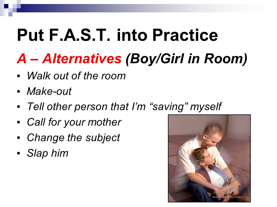 """Put F.A.S.T. into Practice A – Alternatives (Boy/Girl in Room) ▪ Walk out of the room ▪ Make-out ▪ Tell other person that I'm """"saving"""" myself ▪ Call f"""